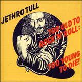 Jethro Tull - Too Old To RocknRoll, Too Young To Die!