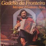 Gaucho da Fronteira - ISTO QUE É GAITEIRO BOM