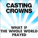 Casting Crowns - What If The Whole World Prayed
