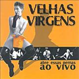Velhas Virgens - Abre essas Pernas - Ao vivo e a cores