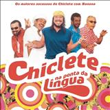 Chiclete Com Banana - Chiclete Na Ponta Da Lingua